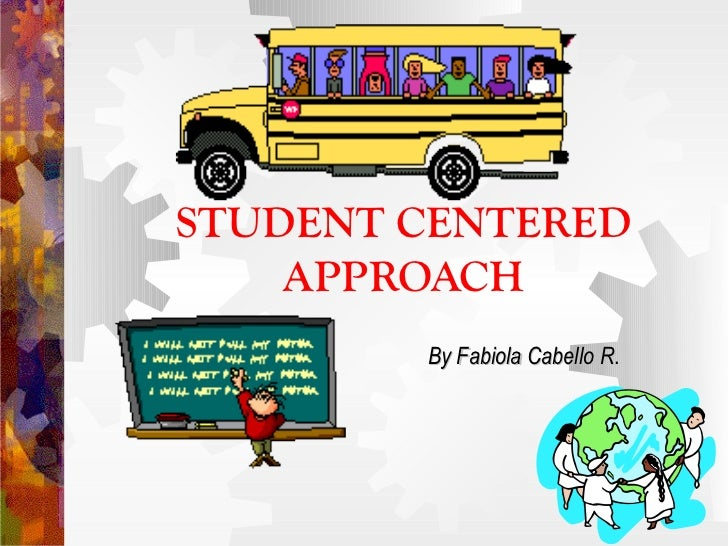 STUDENT CENTERED    APPROACH        By Fabiola Cabello R.                           R