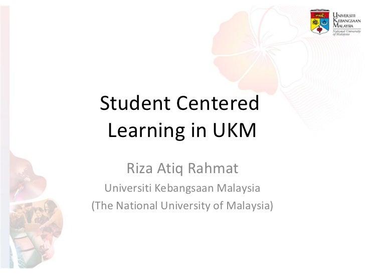 Student Centered  Learning in UKM       Riza Atiq Rahmat   Universiti Kebangsaan Malaysia(The National University of Malay...