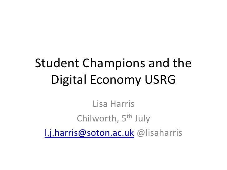 Student Champions and the   Digital Economy USRG               Lisa Harris           Chilworth, 5th July l.j.harris@soton....
