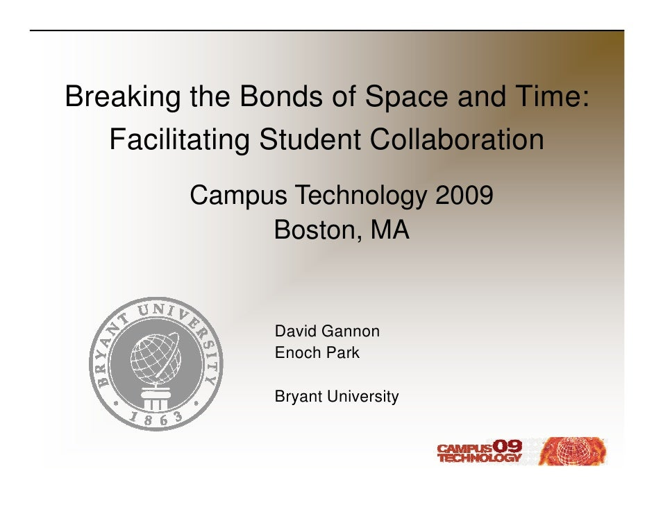 Breaking the Bonds of Space and Time:    Facilitating Student Collaboration         Campus Technology 2009              Bo...