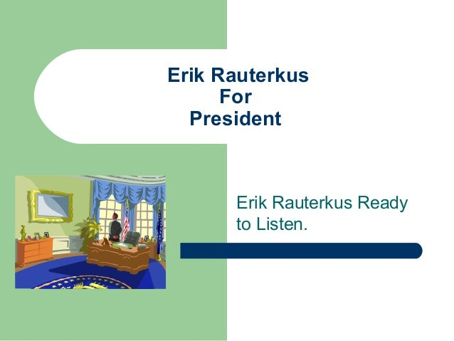 Erik Rauterkus For President Erik Rauterkus Ready to Listen.