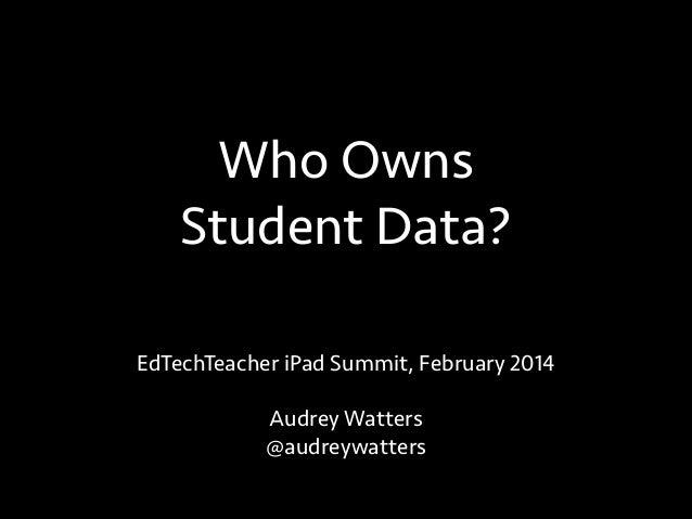 Who Owns Student Data? EdTechTeacher iPad Summit, February 2014 !  Audrey Watters @audreywatters