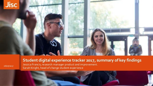 Student digital experience tracker 2017, summary of key findings Jessica Francis, research manager product and improvement...