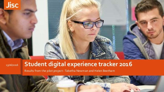 Student digital experience tracker 2016 Results from the pilot project -Tabetha Newman and Helen Beetham 13/06/2016