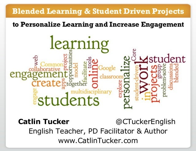 Blended Learning & Student Driven Projects to Personalize Learning and Increase Engagement  Catlin Tucker @CTuckerEnglish ...