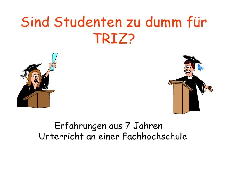 Sind Studenten zu dumm für TRIZ? <ul><li>Erfahrungen aus 7 Jahren Unterricht an einer Fachhochschule </li></ul>