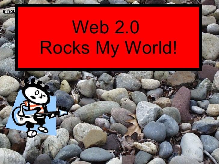 Web 2.0  Rocks My World!