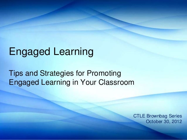 Engaged LearningTips and Strategies for PromotingEngaged Learning in Your Classroom                                 CTLE B...