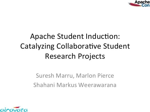 Apache	  Student	  Induc.on:	  Catalyzing	  Collabora.ve	  Student	         Research	  Projects	       Suresh	  Marru,	  M...