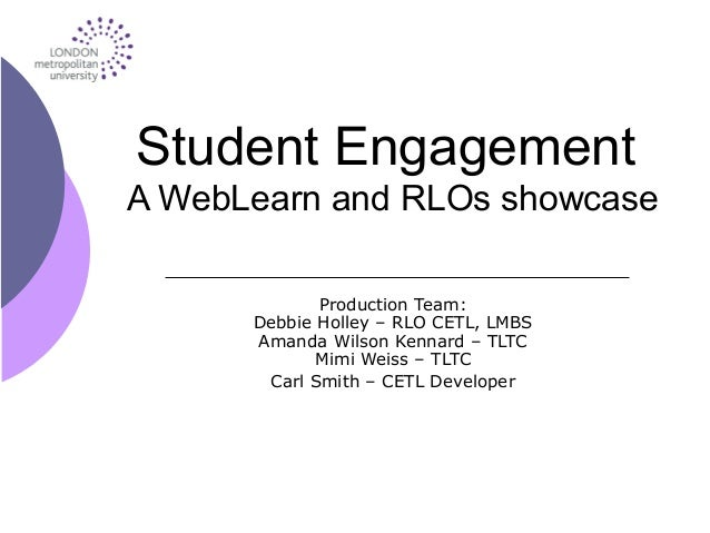 Student Engagement A WebLearn and RLOs showcase Production Team: Debbie Holley – RLO CETL, LMBS Amanda Wilson Kennard – TL...