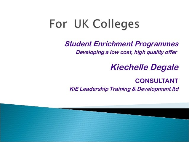 Student Enrichment Programmes Developing a low cost, high quality offer  Kiechelle Degale CONSULTANT KiE Leadership Traini...
