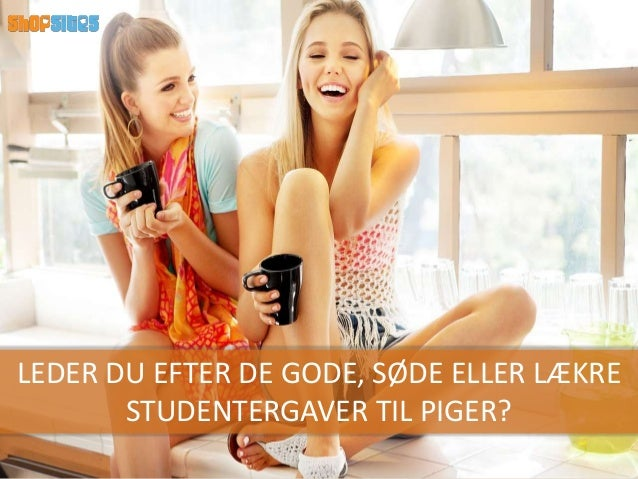LEDER DU EFTER DE GODE, SØDE ELLER LÆKRE STUDENTERGAVER TIL PIGER?