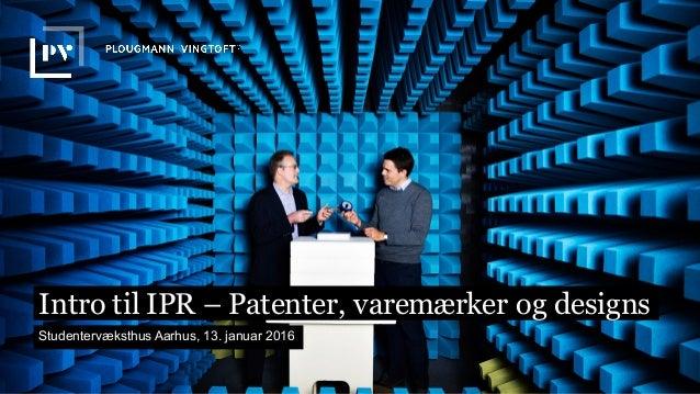 Intro til IPR – Patenter, varemærker og designs Studentervæksthus Aarhus, 13. januar 2016