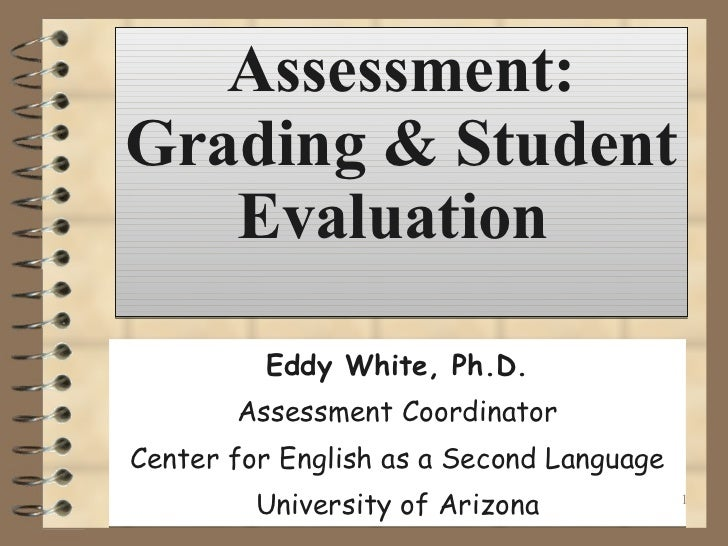 Assessment: Grading & Student Evaluation  Eddy White, Ph.D. Assessment Coordinator Center for English as a Second Language...