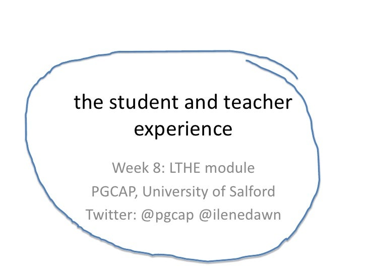 the student and teacher       experience     Week 8: LTHE module  PGCAP, University of Salford Twitter: @pgcap @ilenedawn
