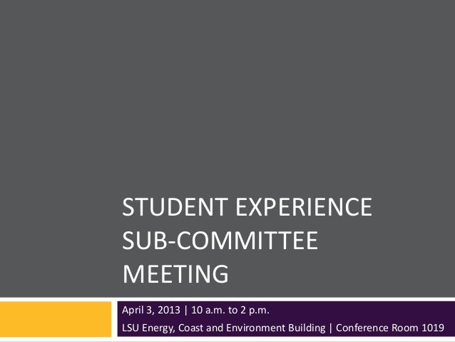 STUDENT EXPERIENCESUB-COMMITTEEMEETINGApril 3, 2013 | 10 a.m. to 2 p.m.LSU Energy, Coast and Environment Building | Confer...