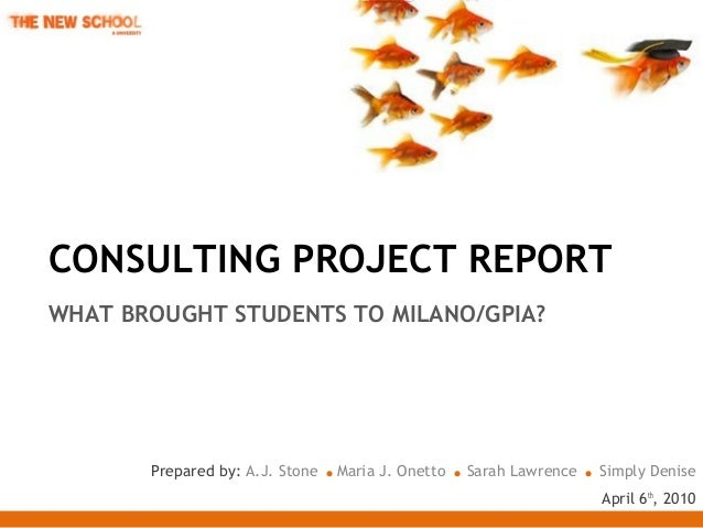 CONSULTING PROJECT REPORT WHAT BROUGHT STUDENTS TO MILANO/GPIA? Prepared by: A.J. Stone .Maria J. Onetto .Sarah Lawrence ....