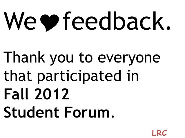 WeYfeedback.Thank you to everyonethat participated inFall 2012Student Forum.                   LRC