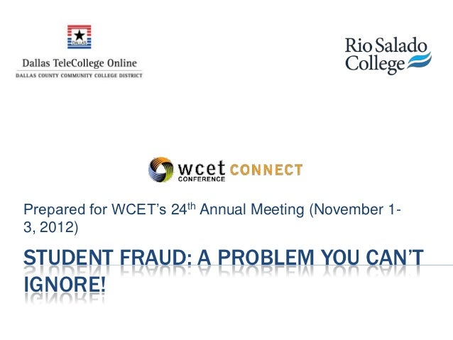 Prepared for WCET's 24th Annual Meeting (November 1-3, 2012)STUDENT FRAUD: A PROBLEM YOU CAN'TIGNORE!