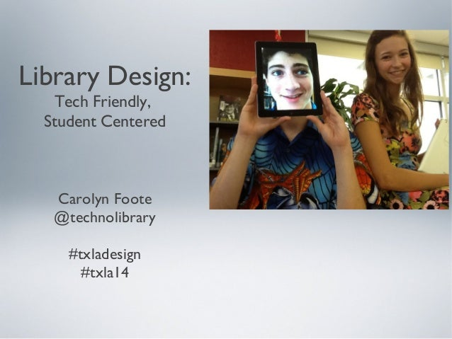 Library Design: Tech Friendly, Student Centered Carolyn Foote @technolibrary #txladesign #txla14