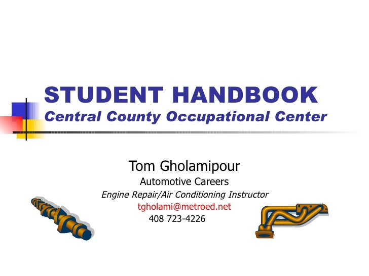 STUDENT HANDBOOK Central County Occupational Center Tom Gholamipour Automotive Careers Engine Repair/Air Conditioning Inst...
