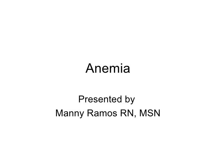 Anemia Presented by  Manny Ramos RN, MSN