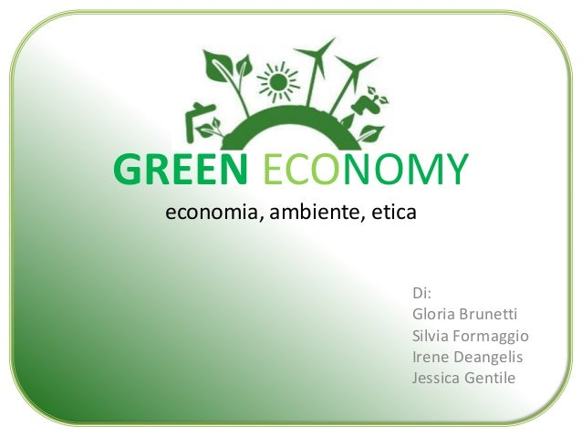 GREEN ECONOMY  economia, ambiente, etica  Di:  Gloria Brunetti  Silvia Formaggio  Irene Deangelis  Jessica Gentile