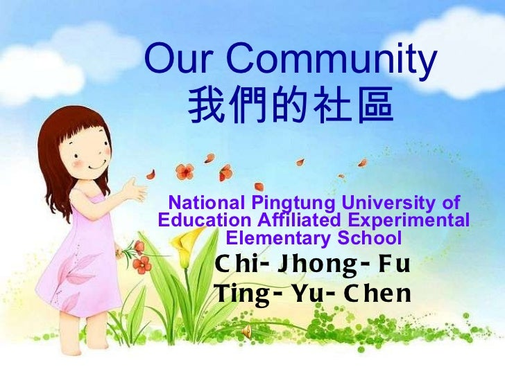 Our Community 我們的社區 National Pingtung University of Education Affiliated Experimental Elementary School Chi-Jhong-Fu Ting-...