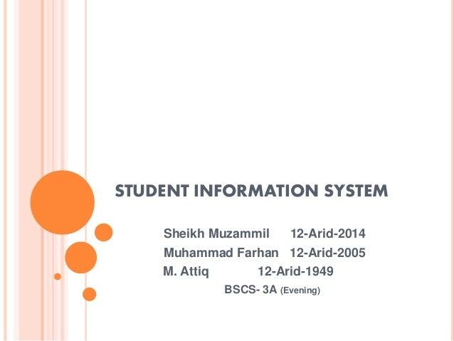 STUDENT INFORMATION SYSTEM Sheikh Muzammil 12-Arid-2014 Muhammad Farhan 12-Arid-2005 M. Attiq 12-Arid-1949 BSCS- 3A (Eveni...