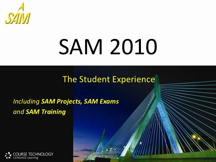 SAM 2010<br />The Student Experience<br />Including SAM Projects, SAM Exams <br />and SAM Training<br />