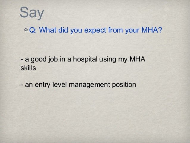Say Q: What did you expect from your MHA? - a good job in a hospital using my MHA skills - an entry level management posit...