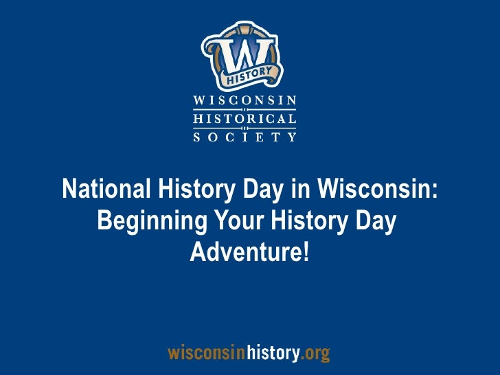 National History Day in Wisconsin: Beginning Your History Day  Adventure!