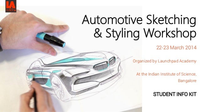 Automotive Sketching & Styling Workshop 22-23 March 2014 Organized by Launchpad Academy At the Indian Institute of Science...