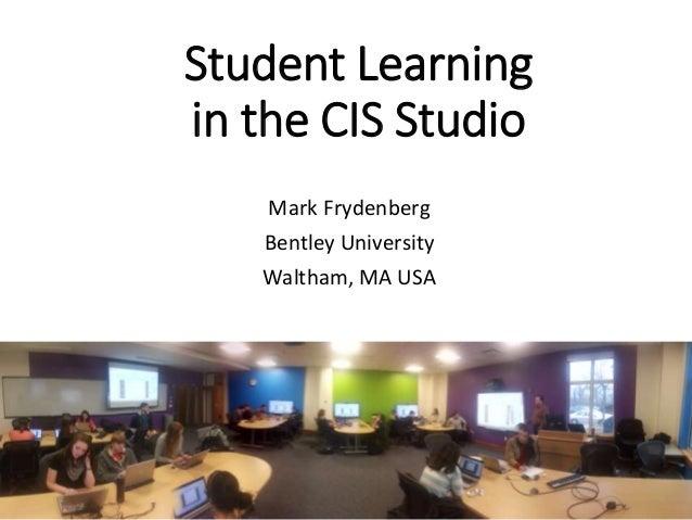 Student Learning in the CIS Studio Mark Frydenberg Bentley University Waltham, MA USA
