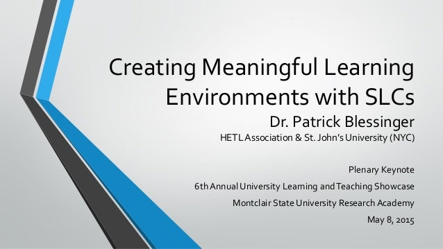 Creating Meaningful Learning Environments with SLCs Dr. Patrick Blessinger HETL Association & St. John's University (NYC) ...