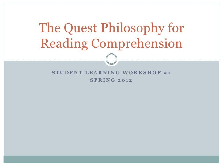 The Quest Philosophy forReading Comprehension  STUDENT LEARNING WORKSHOP #1           SPRING 2012