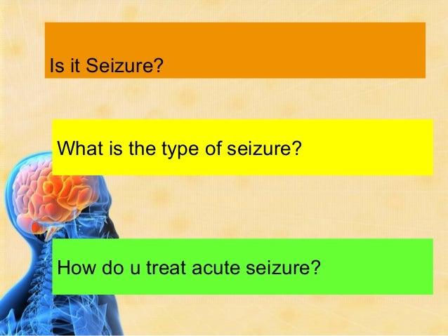 Is it Seizure?What is the type of seizure?How do u treat acute seizure?