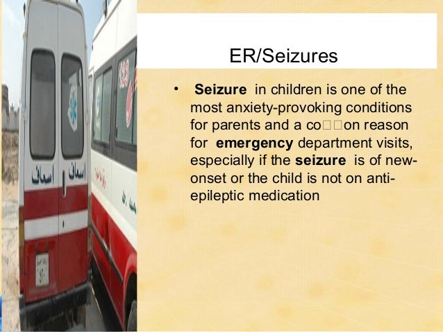ER/Seizures•    Seizure in children is one of the    most anxiety-provoking conditions    for parents and a coon reason ...