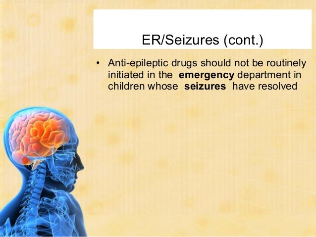 ER/Seizures (cont.)• Anti-epileptic drugs should not be routinely  initiated in the emergency department in  children whos...