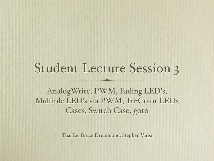Student Lecture Session 3   AnalogWrite, PWM, Fading LED's, Multiple LED's via PWM, Tri-Color LEDs          Cases, Switch ...
