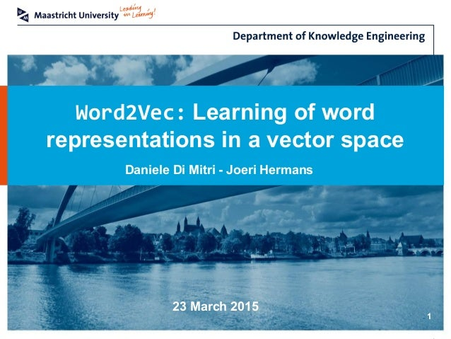Word2Vec: Learning of word representations in a vector space 1 Daniele Di Mitri - Joeri Hermans 23 March 2015