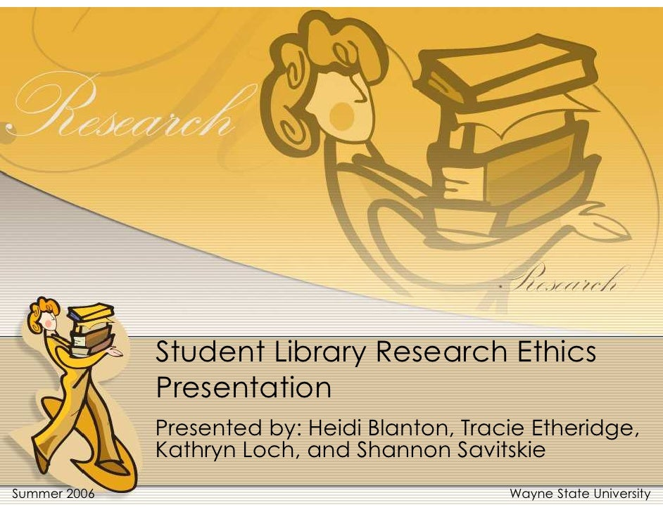 Student Library Research Ethics               Presentation               Presented by: Heidi Blanton, Tracie Etheridge,   ...