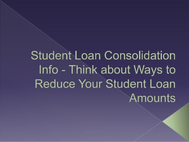 Student Loan Consolidation >> Student Loan Consolidation Info Think About Ways To Reduce