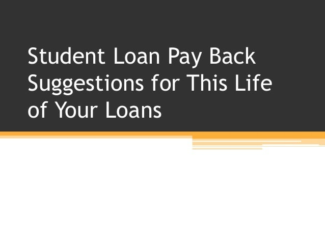 Student Loan Pay Back Suggestions for This Life of Your Loans