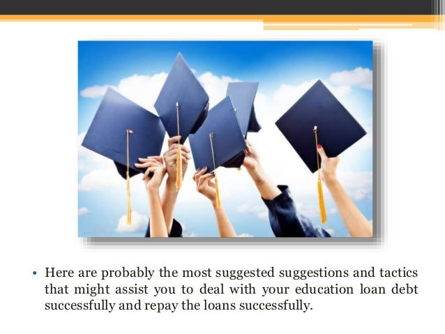 • Here are probably the most suggested suggestions and tactics that might assist you to deal with your education loan debt...