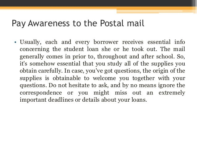 Pay Awareness to the Postal mail • Usually, each and every borrower receives essential info concerning the student loan sh...