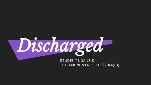 STUDENT LOANS & THE AMENDMENTS TO 523(A)(8) Discharged