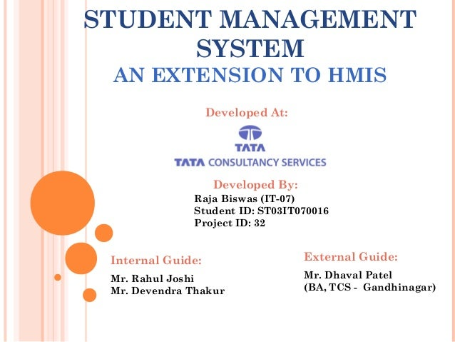 STUDENT MANAGEMENT SYSTEM AN EXTENSION TO HMIS Developed At: Developed By: Raja Biswas (IT-07) Student ID: ST03IT070016 Pr...