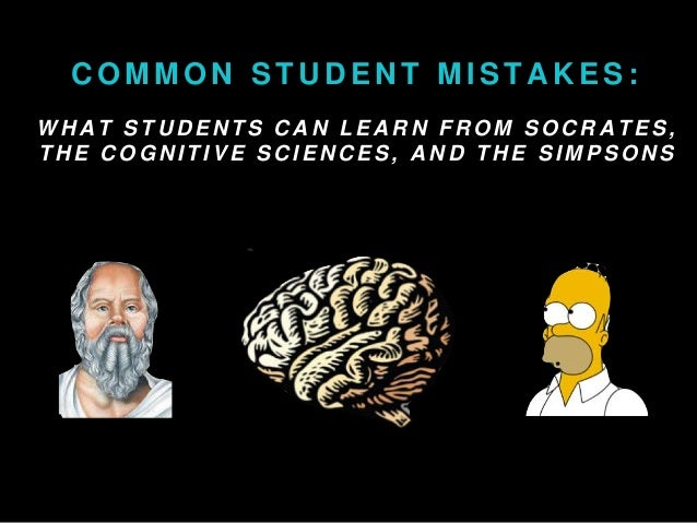 COMMON STUDENT MISTAKES:  WHAT STUDENTS CAN LEARN FROM SOCRATES,  THE COGNI T IVE SCIENCES, AND THE SIMPSONS