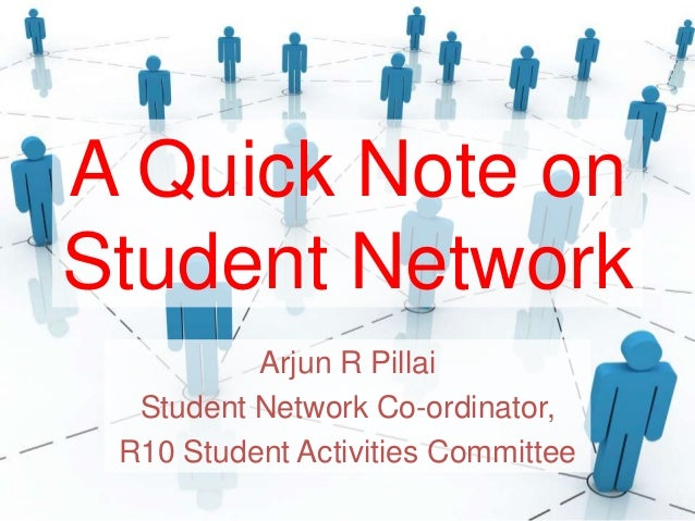 A Quick Note on Student Network Arjun R Pillai Student Network Co-ordinator, R10 Student Activities Committee